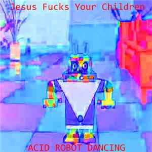 Jesus Fucks Your Children - Acid Robot Dancing download album